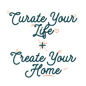 Curate Your Life, Create Your Home