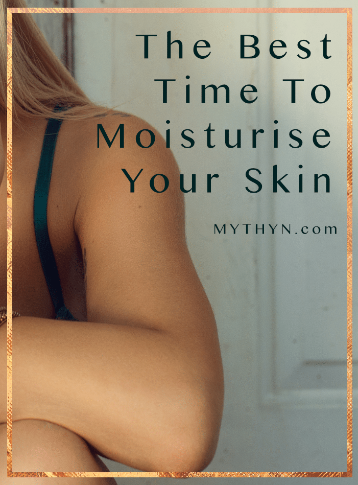 The Best Time To Moisturise Your Skin - MYTHYN